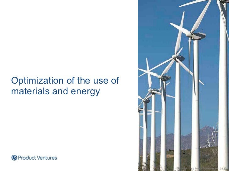 <ul><li>Optimization of the use of materials and energy </li></ul>Confidential | Product Ventures | 01.28.10