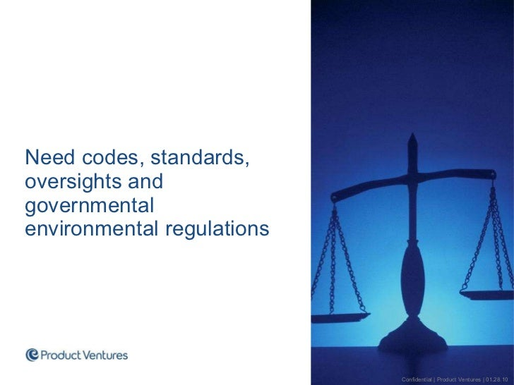 <ul><li>Need codes, standards, oversights and governmental environmental regulations </li></ul>Confidential | Product Vent...