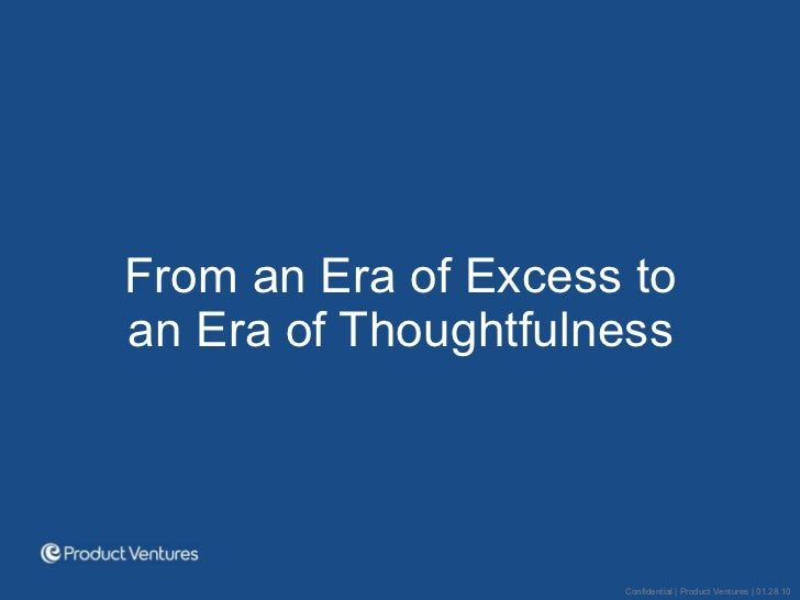 <ul><li>From an Era of Excess to an Era of Thoughtfulness </li></ul>Confidential | Product Ventures | 01.28.10