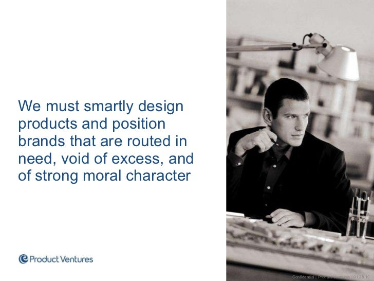 <ul><li>We must smartly design products and position brands that are routed in need, void of excess, and of strong moral c...