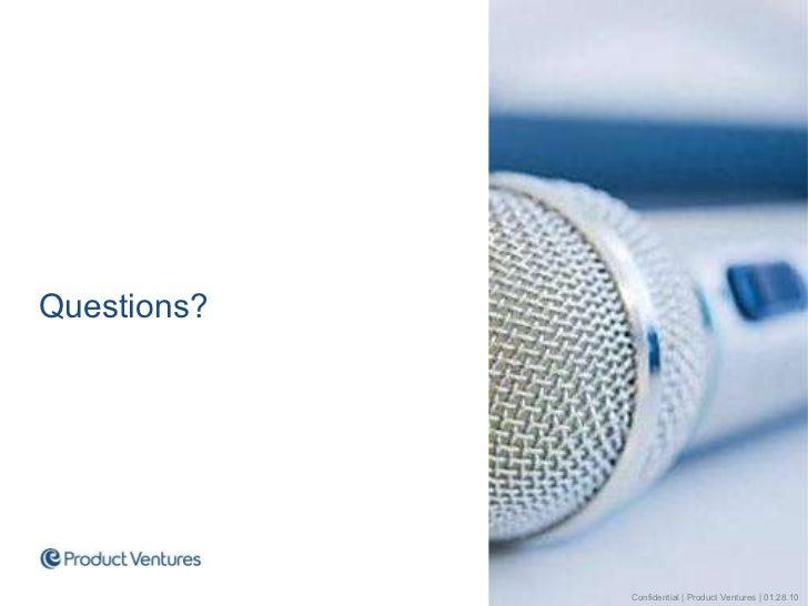<ul><li>Questions? </li></ul>Confidential | Product Ventures | 01.28.10