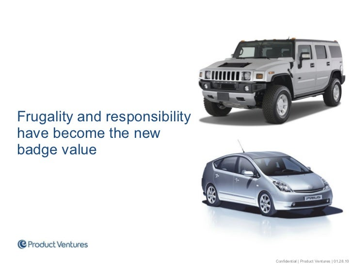 <ul><li>Frugality and responsibility have become the new badge value </li></ul>Confidential | Product Ventures | 01.28.10