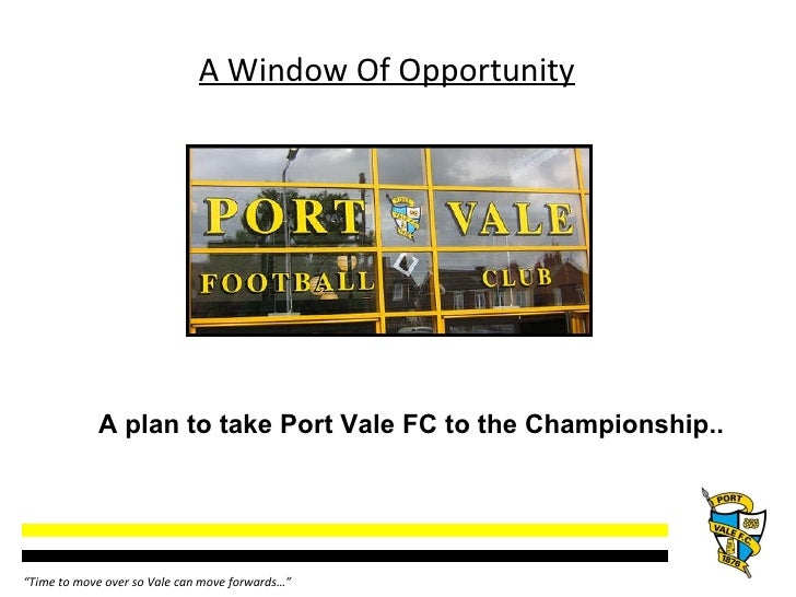 """A Window Of Opportunity A plan to take Port Vale FC to the Championship..  """" Time to move over so Vale can move forwards…"""""""