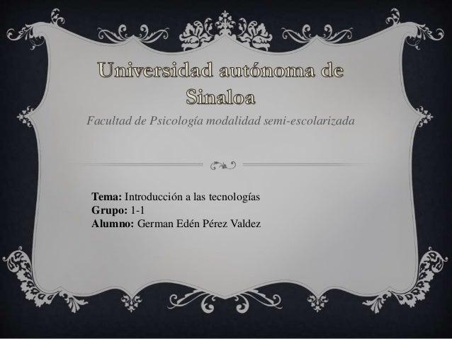 Facultad de Psicología modalidad semi-escolarizada Tema: Introducción a las tecnologías Grupo: 1-1 Alumno: German Edén Pér...