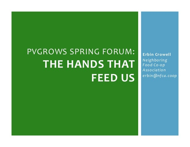 Erbin&Crowell& Neighboring* Food*Co.op* Association* erbin@nfca.coop* PVGROWS(SPRING(FORUM:( THE&HANDS&THAT& FEED&US&&