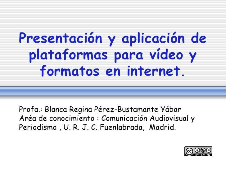 Presentación y aplicación de plataformas para vídeo y formatos en internet. Profa.: Blanca Regina Pérez-Bustamante Yábar  ...