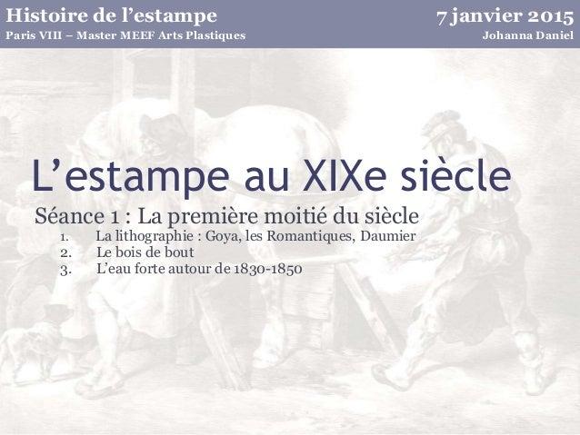 7 janvier 2015Histoire de l'estampe Johanna DanielParis VIII – Master MEEF Arts Plastiques L'estampe au XIXe siècle Séance...
