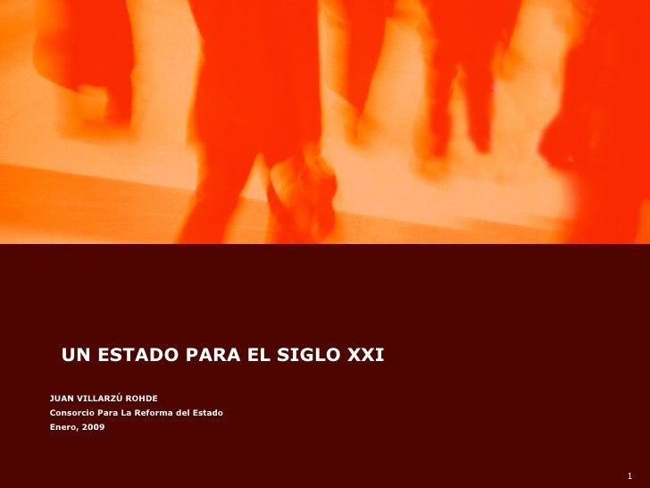 UN ESTADO PARA EL SIGLO XXI  JUAN VILLARZÚ ROHDE Consorcio Para La Reforma del Estado Enero, 2009                         ...