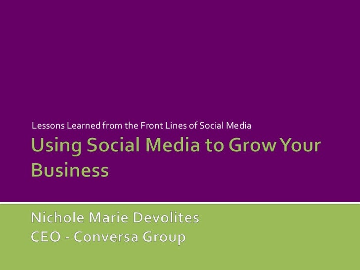 Using Social Media to Grow Your BusinessNichole Marie DevolitesCEO - Conversa Group<br />Lessons Learned from the Front Li...