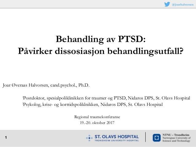 1 Joar Øveraas Halvorsen, cand.psychol., Ph.D. 1 Postdoktor, spesialpoliklinikken for traumer og PTSD, Nidaros DPS, St. Ol...