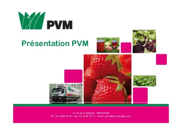 Présentation PVM 17 rue de la Bardelle - 78490 MERE Tél : 01 34 86 79 00 – Fax : 01 34 86 76 77 – Email : pvm@pvm-hexagro....