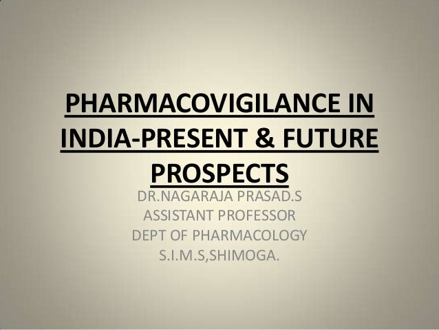 PHARMACOVIGILANCE IN INDIA-PRESENT & FUTURE PROSPECTS DR.NAGARAJA PRASAD.S ASSISTANT PROFESSOR DEPT OF PHARMACOLOGY S.I.M....