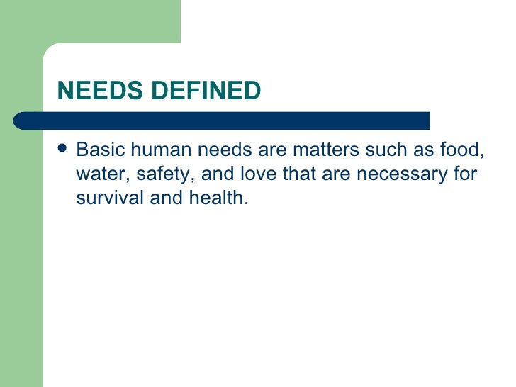 NEEDS DEFINED <ul><li>Basic human needs are matters such as food, water, safety, and love that are necessary for survival ...