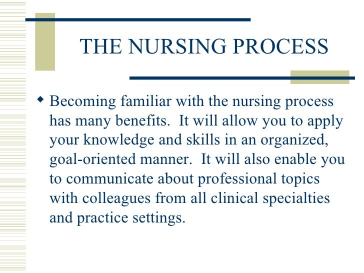 THE NURSING PROCESS <ul><li>Becoming familiar with the nursing process has many benefits.  It will allow you to apply your...