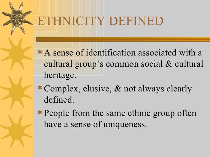 ETHNICITY DEFINED <ul><li>A sense of identification associated with a cultural group's common social & cultural heritage. ...
