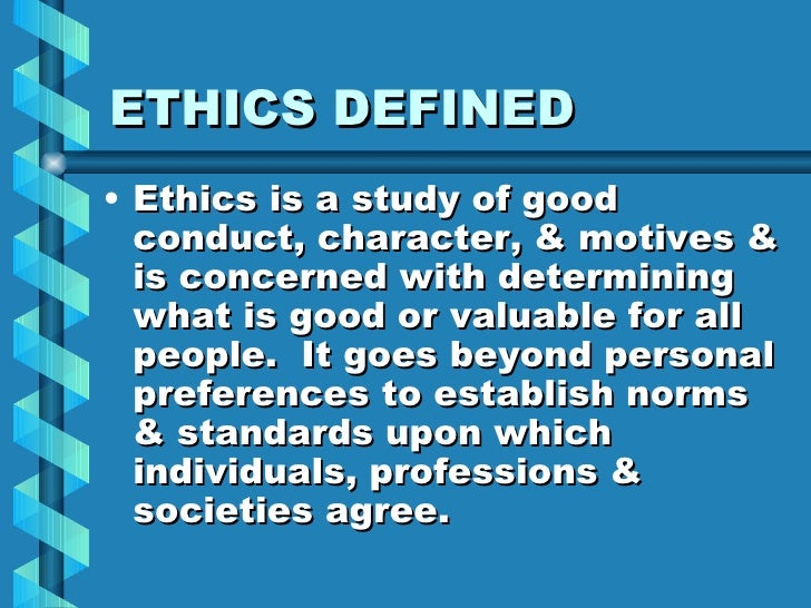 ETHICS DEFINED <ul><li>Ethics is a study of good conduct, character, & motives & is concerned with determining what is goo...