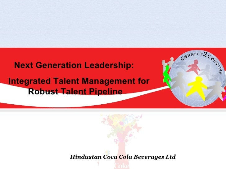 Next Generation Leadership: Integrated Talent Management for      Robust Talent Pipeline                  Hindustan Coca C...