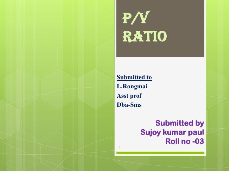 p/v ratio	<br />Submitted to<br />L.Rongmai<br />Asst prof<br />Dba-Sms<br />Submitted by <br />Sujoykumarpaul<br />Roll n...