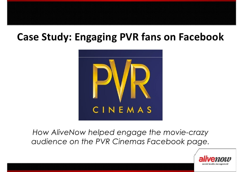 Case Study: Engaging PVR fans on Facebook  How AliveNow helped engage the movie-crazy  audience on the PVR Cinemas Faceboo...