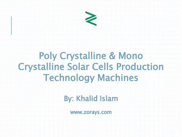 Poly Crystalline & Mono Crystalline Solar Cells Production Technology Machines By: Khalid Islam www.zorays.com