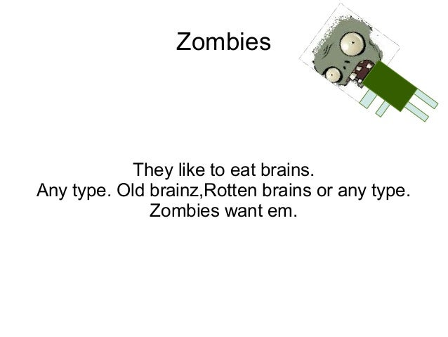 Zombies            They like to eat brains.Any type. Old brainz,Rotten brains or any type.              Zombies want em.