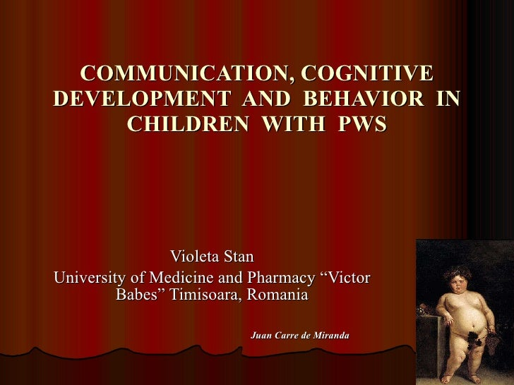 COMMUNICATION, COGNITIVE DEVELOPMENT  AND  BEHAVIOR  IN CHILDREN  WITH  PWS Violeta Stan University of Medicine and Pharma...