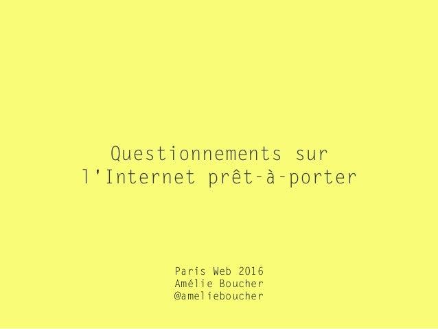 Questionnements sur l'Internet prêt-à-porter Paris Web 2016 Amélie Boucher  @amelieboucher
