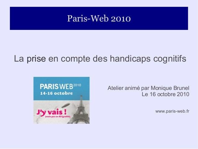 Paris-Web 2010 La prise en compte des handicaps cognitifs Atelier animé par Monique Brunel Le 16 octobre 2010 www.paris-we...