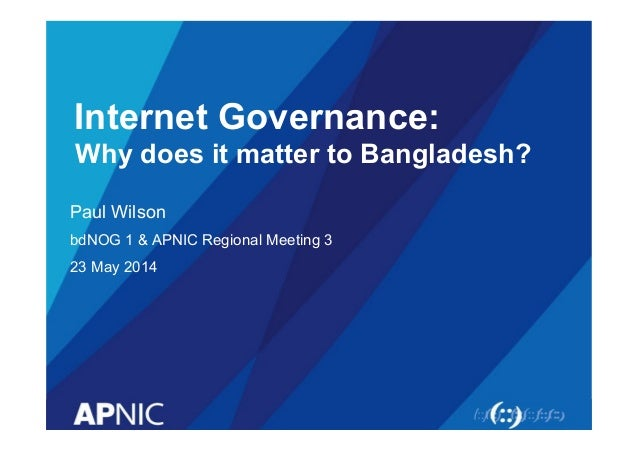 Internet Governance: Why does it matter to Bangladesh? Paul Wilson bdNOG 1 & APNIC Regional Meeting 3 23 May 2014