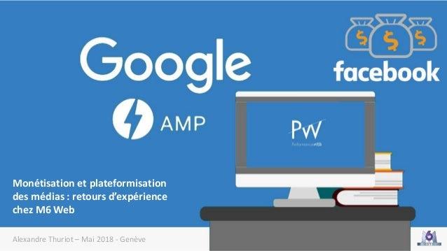 Alexandre Thuriot – Mai 2018 - Genève Monétisation et plateformisation des médias : retours d'expérience chez M6 Web