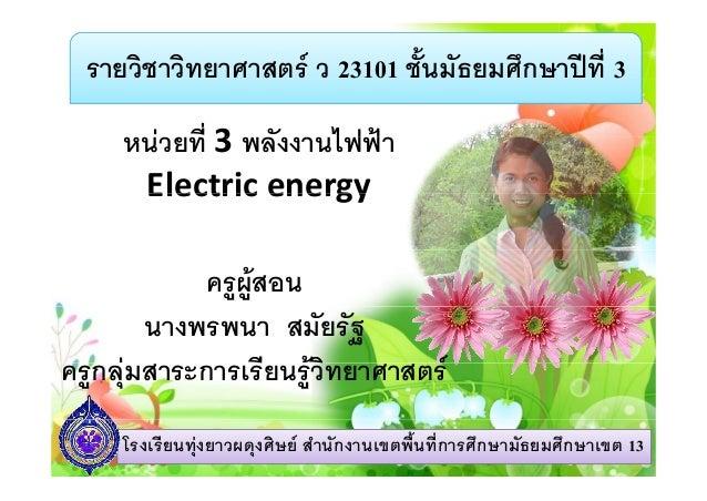 รายวิชาวิทยาศาสตร ว 23101 ชั้นมัธยมศึกษาปที่ 3 ี่ 3 ั ไฟฟหนวยท 3พลงงานไฟฟาElectric energyElectricenergyครูผูสอนนางพ...
