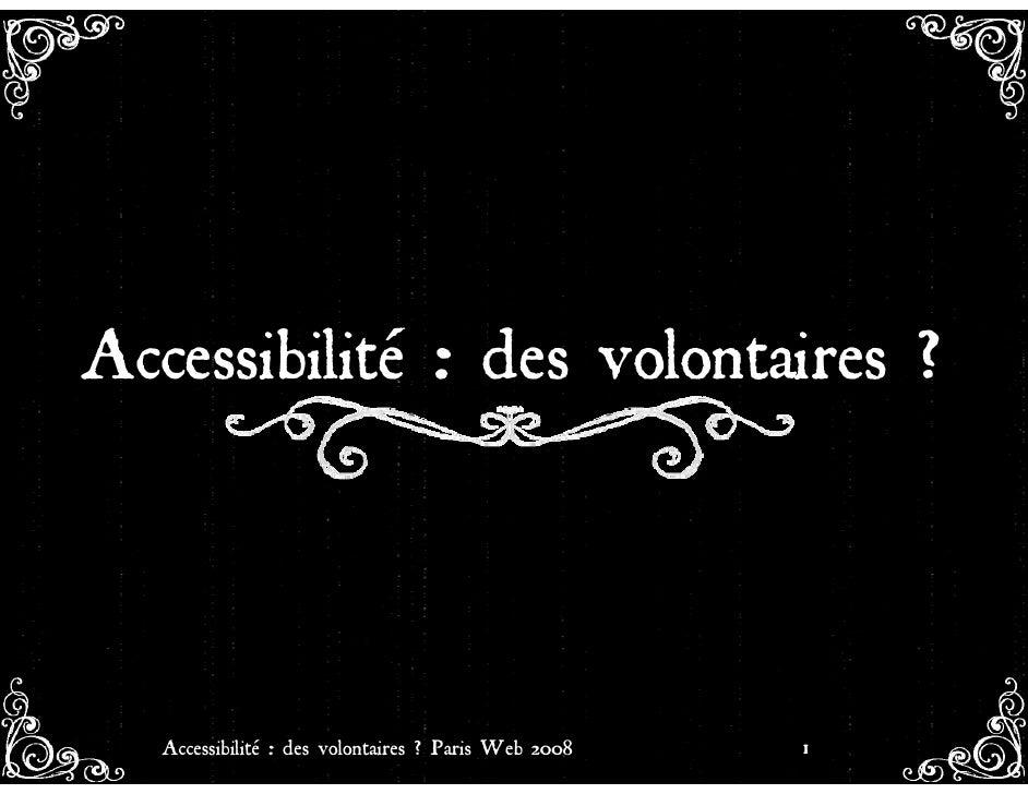 Accessibilité : des volontaires ?       Accessibilité : des volontaires ? Paris Web 2008   1