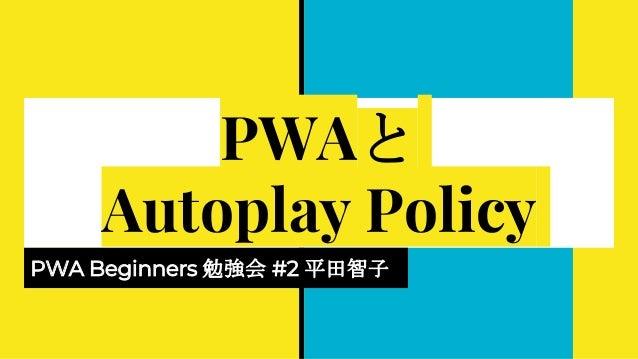 PWAと Autoplay Policy PWA Beginners 勉強会 #2 平田智子