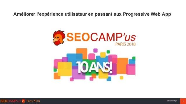 1#seocamp Améliorer l'expérience utilisateur en passant aux Progressive Web App