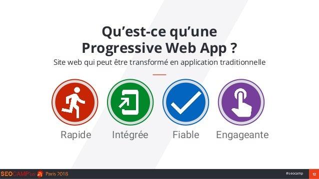 12#seocamp Qu'est-ce qu'une Progressive Web App ? Site web qui peut être transformé en application traditionnelle Rapide E...