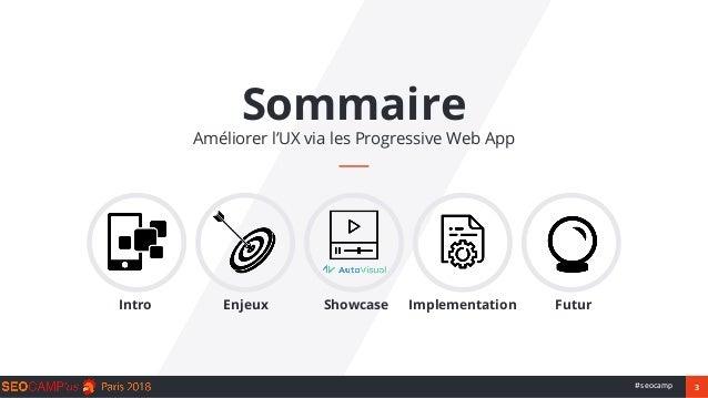 3#seocamp Sommaire Améliorer l'UX via les Progressive Web App Intro Enjeux Showcase Implementation Futur