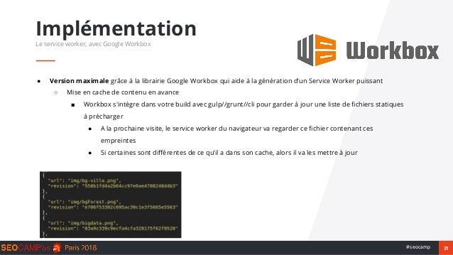 31#seocamp ● Version maximale grâce à la librairie Google Workbox qui aide à la génération d'un Service Worker puissant ○ ...