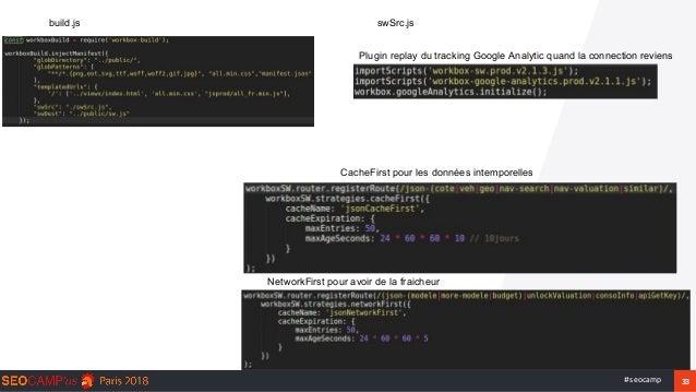 33#seocamp build.js swSrc.js NetworkFirst pour avoir de la fraicheur CacheFirst pour les données intemporelles Plugin repl...