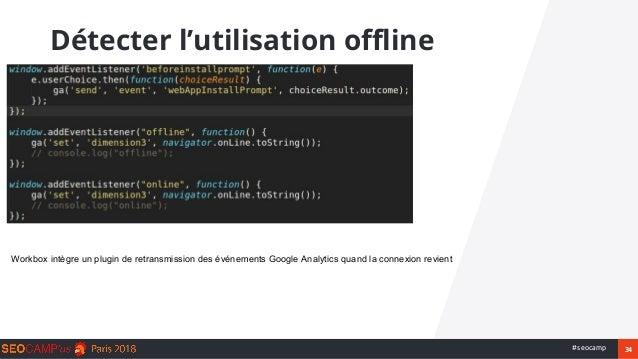 34#seocamp Détecter l'utilisation offline Workbox intègre un plugin de retransmission des événements Google Analytics quan...