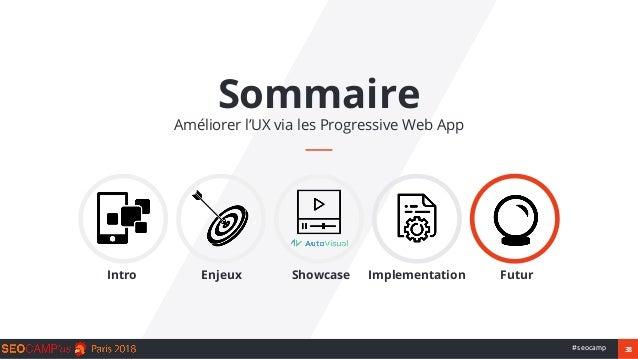 38#seocamp Sommaire Améliorer l'UX via les Progressive Web App Intro Enjeux Showcase Implementation Futur