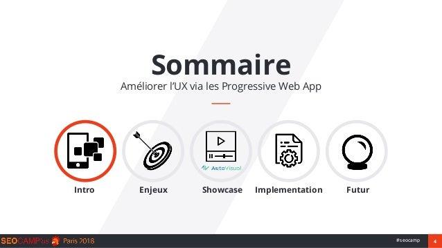 4#seocamp Sommaire Améliorer l'UX via les Progressive Web App Intro Enjeux Showcase Implementation Futur