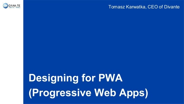 Designing for PWA (Progressive Web Apps) Tomasz Karwatka, CEO of Divante