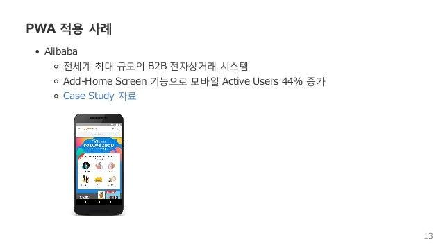 PWA적용사례 Alibaba 전세계최대규모의B2B전자상거래시스템 Add‒HomeScreen기능으로모바일ActiveUsers44%증가 CaseStudy자료 13