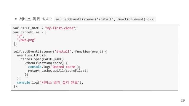 """서비스워커설치:self.addEventListener('install',function(event){}); varCACHE_NAME=""""my‐first‐cache""""; varcacheFiles=[..."""