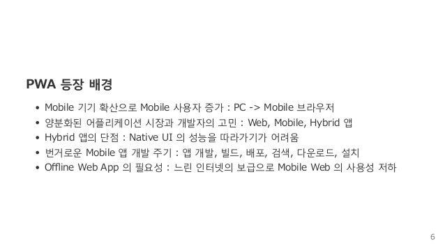 PWA등장배경 Mobile기기확산으로Mobile사용자증가:PC‒>Mobile브라우저 양분화된어플리케이션시장과개발자의고민:Web,Mobile,Hybrid앱 Hybrid앱의단점:...