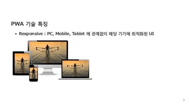 PWA기술특징 Responsive:PC,Mobile,Tablet에관계없이해당기기에최적화된UI 7