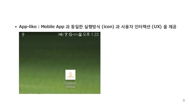 App‒like:MobileApp과동일한실행방식(icon)과사용자인터랙션(UX)을제공 9