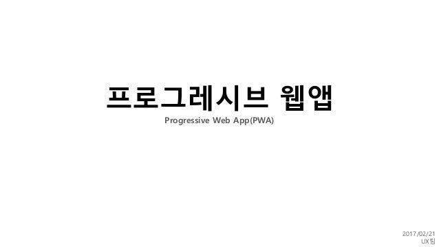 프로그레시브 웹앱 Progressive Web App(PWA) 2017/02/21 UX팀