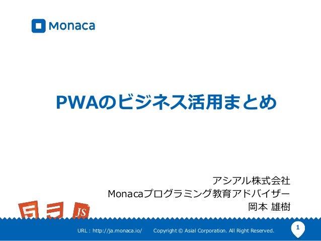 1URL : http://ja.monaca.io/ Copyright © Asial Corporation. All Right Reserved. PWAのビジネス活用まとめ アシアル株式会社 Monacaプログラミング教育アドバイザ...