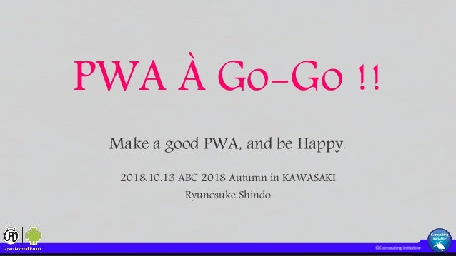 PWA À Go-Go !! Make a good PWA, and be Happy. 2018.10.13 ABC 2018 Autumn in KAWASAKI Ryunosuke Shindo
